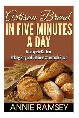 Artisan Bread in Five Minutes a Day: A Complete Guide in Making Easy and Delicious Sourdough Bread (Artisan Bread Recipes, No Knead Artisan Bread) by Annie Ramsey, ISBN: 9781512000894