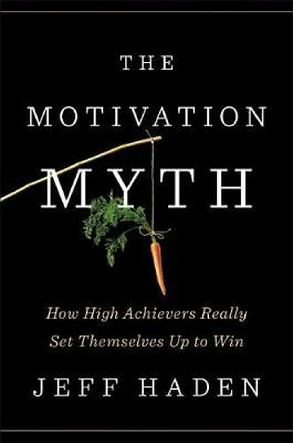 The Motivation Myth: How High Achievers Really Set Themselves Up to Win by Jeff Haden, ISBN: 9780399563768
