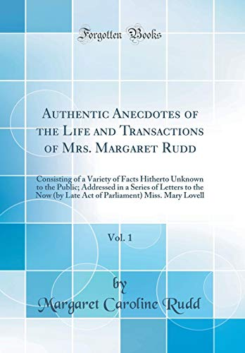 Authentic Anecdotes of the Life and Transactions of Mrs. Margaret Rudd, Vol. 1: Consisting of a Variety of Facts Hitherto Unknown to the Public; ... Miss. Mary Lovell (Classic Reprint) by Margaret Caroline Rudd, ISBN: 9780267485253