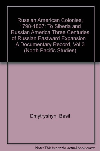 Russian American Colonies, 1798-1867: To Siberia and Russian America Three Centuries of Russian Eastward Expansion : A Documentary Record, Vol 3 (North Pacific Studies)