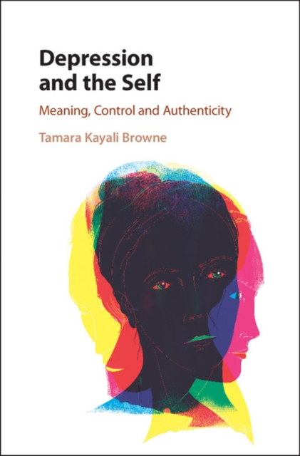 Depression and the SelfMeaning, Control and Authenticity by Tamara Kayali Browne, ISBN: 9781107138650