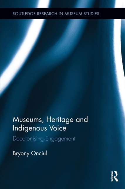 Museums, Heritage and Indigenous Voice: Decolonizing Engagement (Routledge Research in Museum Studies)