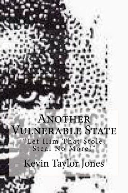 """Another Vulnerable State: """"Let Him That Stole, Steal No More!"""" by Kevin Taylor Jones, ISBN: 9781449908522"""