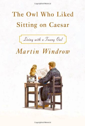 The Owl Who Liked Sitting on Caesar: Living with a Tawny Owl by Martin Windrow, ISBN: 9780374228460