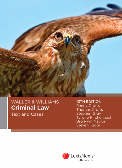 Waller & Williams Criminal LAw Text and Cases, 13th edition by P Crofts,T Crofts,S Gray,T Kirchengast,B Naylor, ISBN: 9780409343885