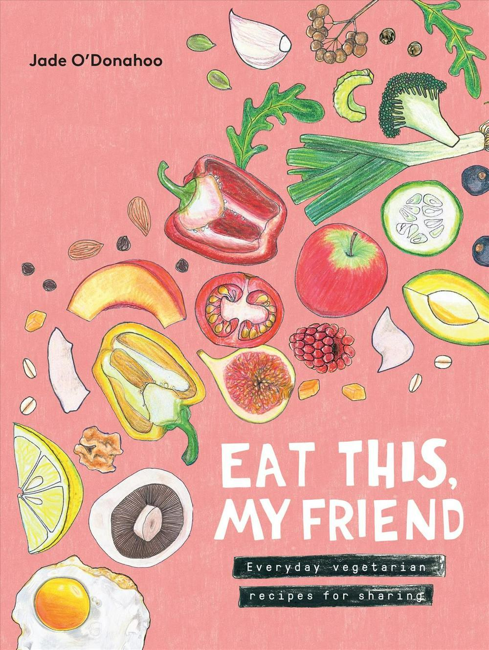 Eat This, My Friend: Everyday Vegetarian Recipes for Sharing by Jade O'Donahoo, ISBN: 9781743792087