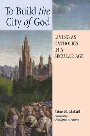 To Build the City of God: Living as Catholics in a Secular Age by Brian M. McCall, ISBN: 9781621380733