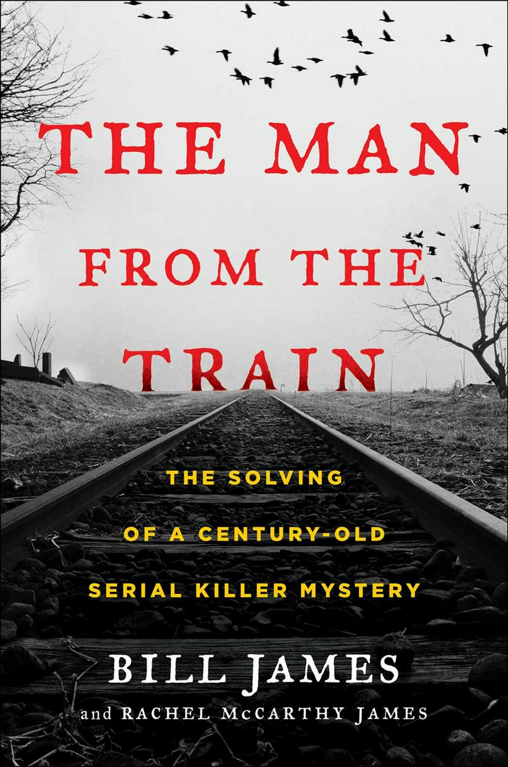 The Man from the TrainThe Solving of a Century-Old Serial Killer Mystery