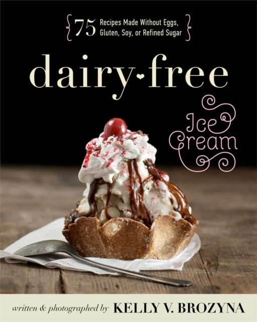 Dairy-Free Ice Cream: 75 Recipes Made Without Eggs, Gluten, Soy, or Refined Sugar by Brozyna, Kelly V., ISBN: 9781628600391