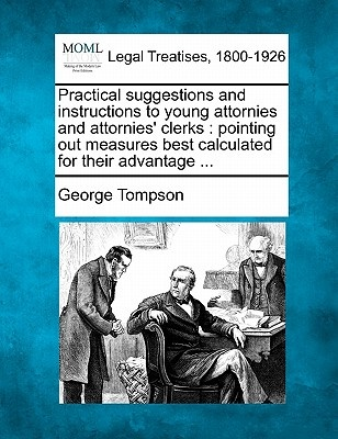 Practical Suggestions and Instructions to Young Attornies and Attornies' Clerks by George Tompson, ISBN: 9781240004058