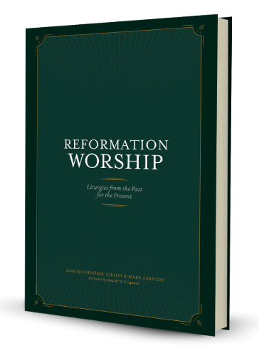Reformation Worship: Liturgies from the Past for the Present by Jonathan Gibson (Editor), ISBN: 9781948130219