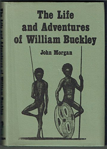 The Life and Adventures of William Buckley: Thirty-two Years a Wanderer Amongst the Aborigines of the Unexplored Country Round Port Phillip (The history of exploration) by John Morgan, ISBN: 9780904573121