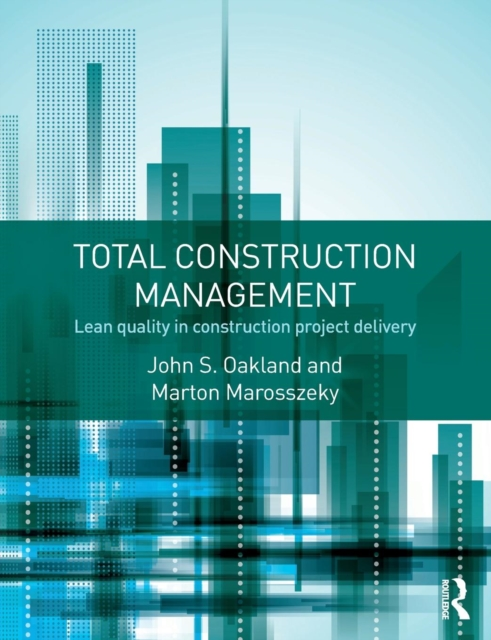 Total Construction Management: Safety, Leadership, Total Quality, Lean, and BIM by John Oakland, ISBN: 9781138908543