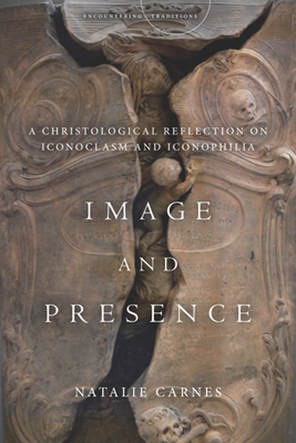 Image and Presence: A Christological Reflection on Iconoclasm and Iconophilia (Encountering Traditions)