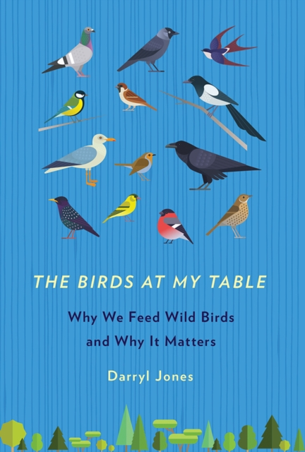 The Birds at My TableWhy We Feed Wild Birds and Why It Matters