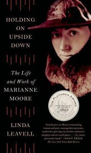 Holding on Upside Down: The Life and Work of Marianne Moore