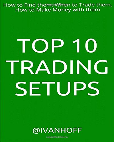 Top 10 Trading Setups: How to Find them, When to Trade them, How to Make Money with them by Ivaylo Ivanov, ISBN: 9781540375858