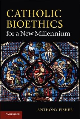 Catholic Bioethics for a New Millennium by Anthony Fisher, ISBN: 9780521253246
