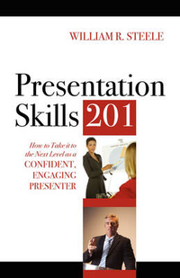 Presentation Skills 201 by William R Steele, ISBN: 9781432738402