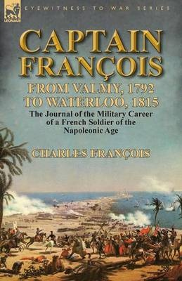 Captain François: From Valmy, 1792 to Waterloo, 1815-the Journal of the Military Career of a French Soldier of the Napoleonic Age