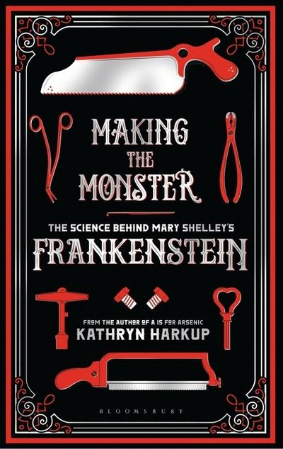 Making the Monster: The Science Behind Mary Shelley's Frankenstein by Kathryn Harkup, ISBN: 9781472933744