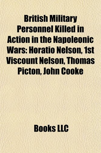 British Military Personnel Killed in Action in the Napoleonic Wars: Horatio Nelson, 1st Viscount Nelson, Thomas Picton, John Cooke (Paperback)