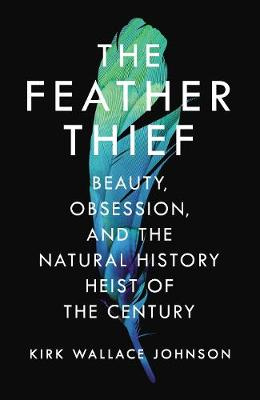 The Feather Thief: Beauty, Obsession, and the Natural History Heist of the Century by Kirk Wallace Johnson, ISBN: 9781786330147