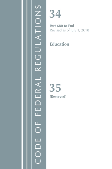 Code of Federal Regulations, Title 34 Education 680-End & 35 (Reserved), Revised as of July 1, 2018Code of Federal Regulations, Title 34 Education
