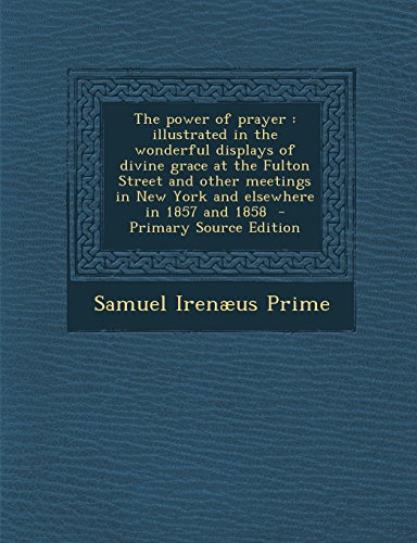 The power of prayer: illustrated in the wonderful displays of divine grace at the Fulton Street and other meetings in New York and elsewhere in 1857 and 1858  - Primary Source Edition