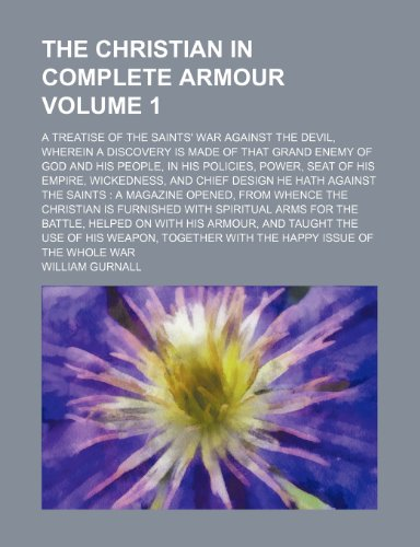 The Christian in Complete Armour; A Treatise of the Saints' War Against the Devil, Wherein a Discovery Is Made of That Grand Enemy of God and His People, in His Policies, Power, Seat of His Empire, Wickedness, and Chief Design He Volume 1