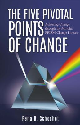The Five Pivotal Points of Change : Achieving Change Through the Mindful Prism Change Process