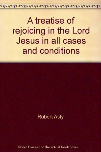 A treatise of rejoicing in the Lord Jesus in all cases and conditions