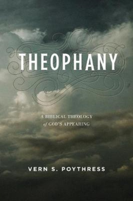 Theophany: A Biblical Theology of God's Appearing by Dr Vern S Poythress, ISBN: 9781433554377