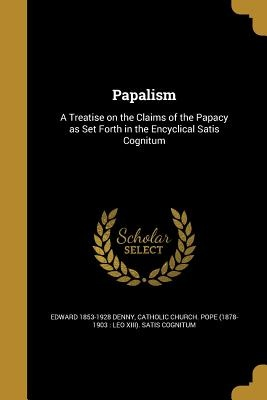 Papalism: A Treatise on the Claims of the Papacy as Set Forth in the Encyclical Satis Cognitum