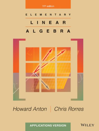 Elementary Linear Algebra: Applications Version, 11th Edition by Howard Anton, Chris Rorres, ISBN: 9781118879160