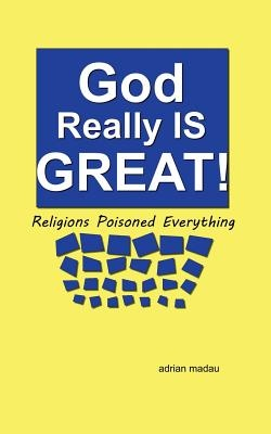 God Really Is Great! Religions Poisoned Everything
