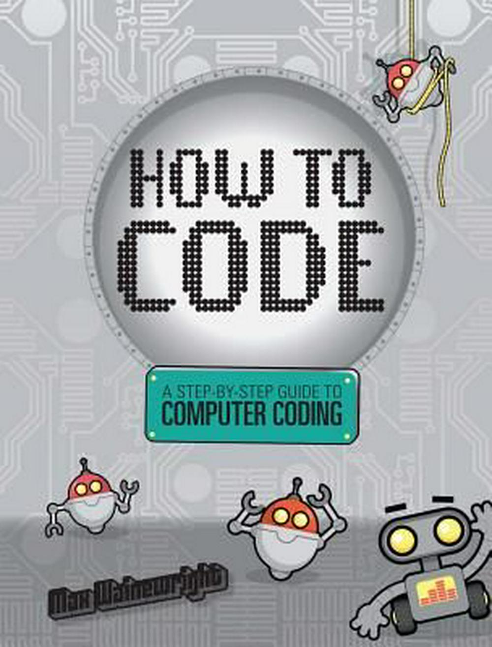 How to Code: A Step-By-Step Guide to Computer Coding by Max Wainewright, ISBN: 9781454921776