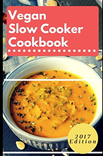 Vegan Slow Cooker Cookbook: Delicious Vegan Slow Cooker Recipes That Are Easy To Make (Vegan Crock Pot Recipes)