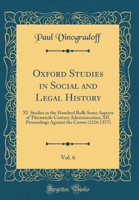 Oxford Studies in Social and Legal History, Vol. 6: XI. Studies in the Hundred Rolls Some Aspects of Thirteenth-Century Administration; XII. Proceedings Against the Crown (1216 1377) (Classic Reprint)