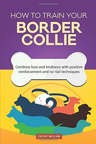 How to Train Your Border Collie (Dog Training Collection)Combine Love and Kindness with Positive Reinfor...