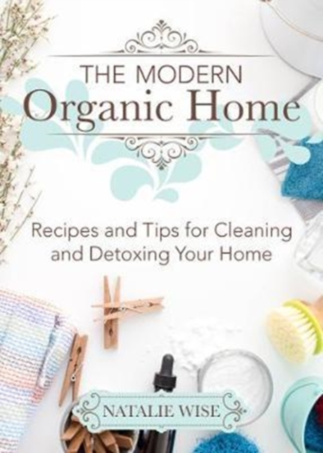 The Modern Organic Home: Recipes and Tips for Cleaning and Detoxing Your Home by Natalie Wise, ISBN: 9781680993097