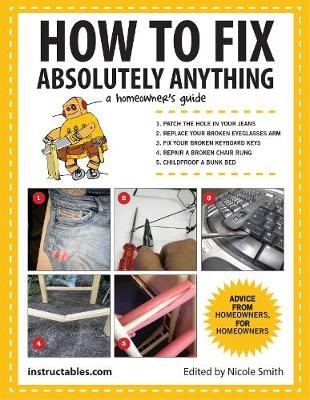How to Fix Absolutely Anything: A Homeowner's Guide by Instructables.com, ISBN: 9781629141862