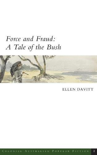 Force and Fraud: A Tale of the Bush (Colonial Australian Popular Fiction) by Ellen Davitt, ISBN: 9780987625328