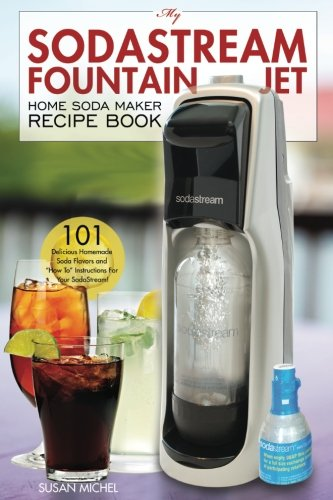 "My SodaStream Fountain Jet Home Soda Maker Recipe Book: 101 Delicious Homemade Soda Flavors and ""How To"" Instructions for Your SodaStream!: Volume 1 (Soda Stream Natural Flavor Cookbooks)"