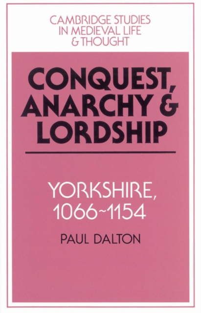 Conquest, Anarchy and Lordship: Yorkshire, 1066-1154 (Cambridge Studies in Medieval Life and Thought: Fourth Series)