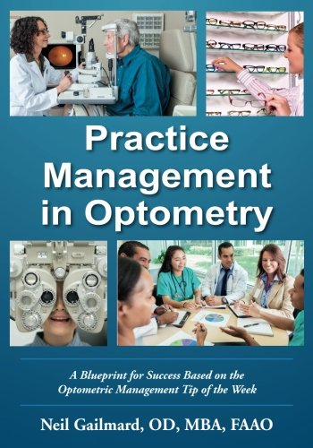 Practice Management in Optometry: A Blueprint for Success Based on the Optometric Management Tip of the Week by Neil Gailmard OD, ISBN: 9780999133606