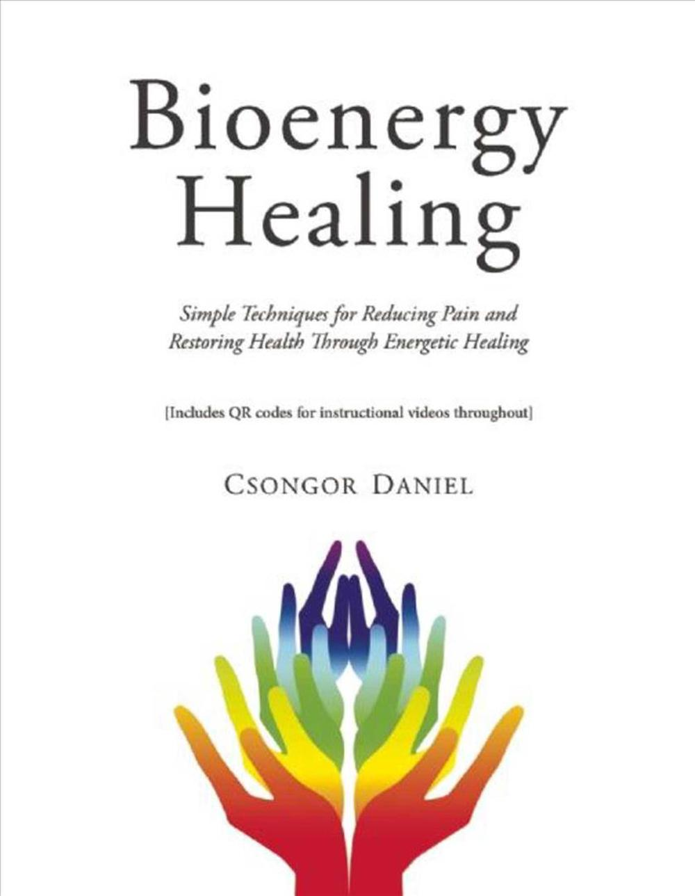 Bioenergy Healing: Simple Techniques for Reducing Pain and Restoring Health Through Energetic Healing