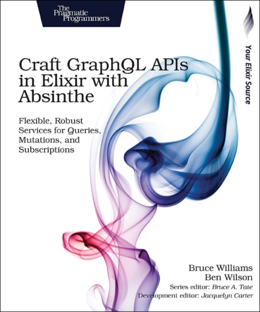 Craft GraphQL APIs in Elixir with Absinthe: Flexible, Robust Services for Queries, Mutations, and Subscriptions by Bruce Williams, ISBN: 9781680502558