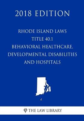 Rhode Island Laws - Title 40.1 - Behavioral Healthcare, Developmental Disabilities and Hospitals (2018 Edition)