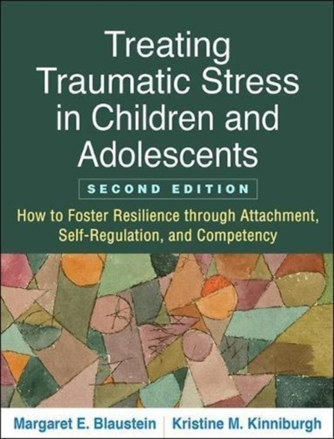 Treating Traumatic Stress in Children and Adolescents, Second Edition: How to Foster Resilience Through Attachment, Self-Regulation, and Competency